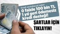 100 Bin TL faizsiz ve bir yıl ödemesiz kredi!